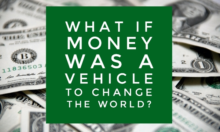 What If Money Was A Vehicle To Change The Wor