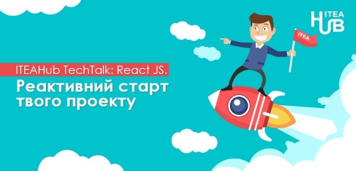ITEAHub TechTalk: React JS. Реактивний старт