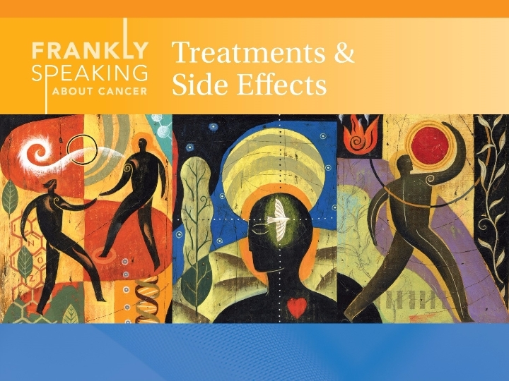 Frankly Speaking About Cancer: Treatments & Side Effects